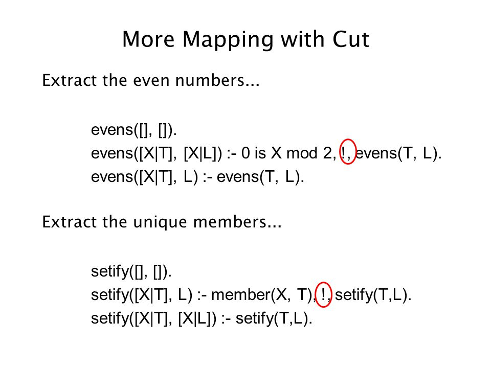 More Mapping with Cut Extract the even numbers... evens([], []).