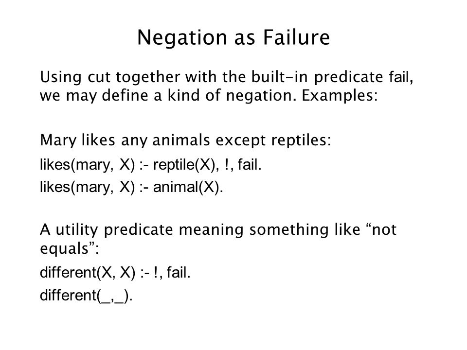 Negation as Failure Using cut together with the built-in predicate fail, we may define a kind of negation. Examples: Mary likes any animals except rep