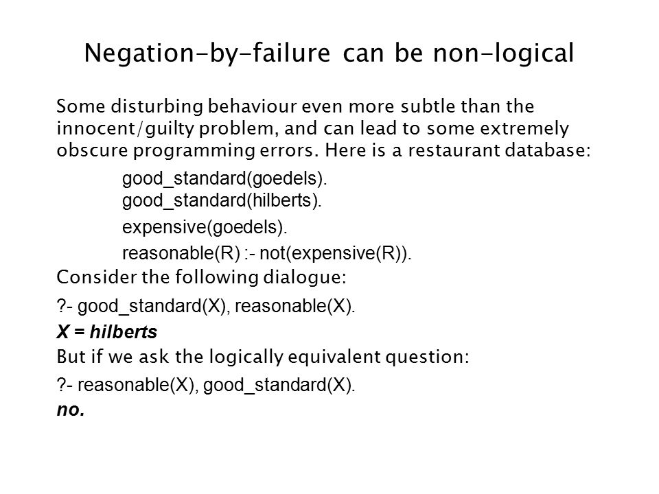 Negation-by-failure can be non-logical Some disturbing behaviour even more subtle than the innocent/guilty problem, and can lead to some extremely obscure programming errors.