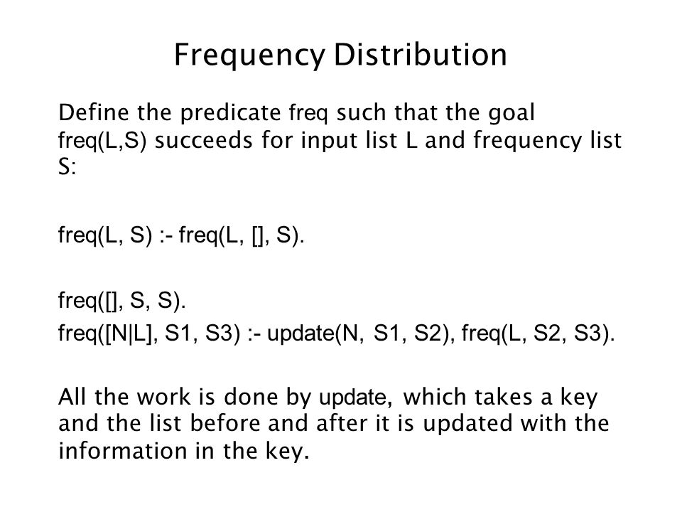 Frequency Distribution Define the predicate freq such that the goal freq(L,S) succeeds for input list L and frequency list S: freq(L, S) :- freq(L, [], S).