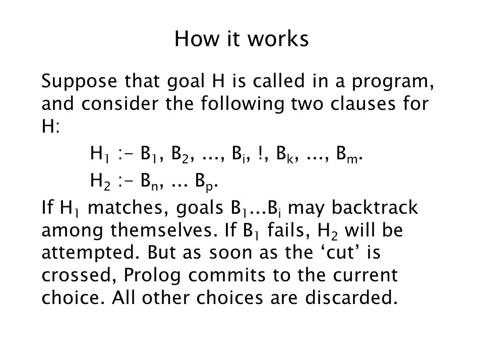 How it works Suppose that goal H is called in a program, and consider the following two clauses for H: H 1 :- B 1, B 2,..., B i, !, B k,..., B m.