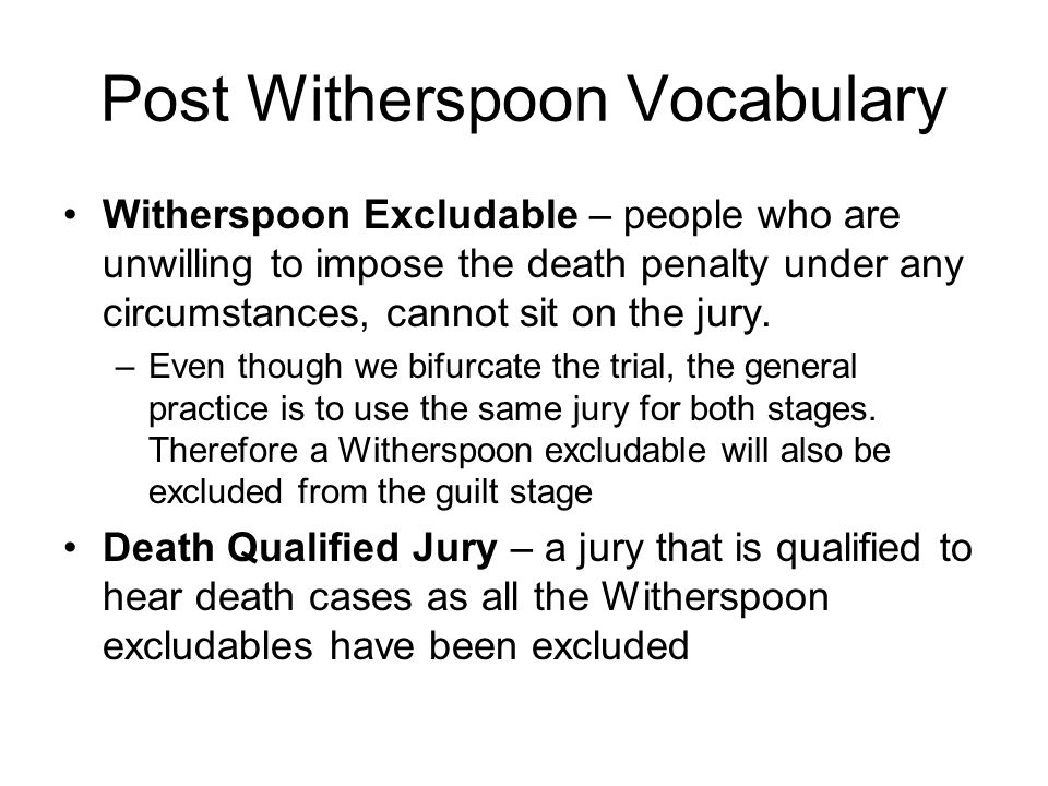 Post Witherspoon Vocabulary Witherspoon Excludable – people who are unwilling to impose the death penalty under any circumstances, cannot sit on the jury.