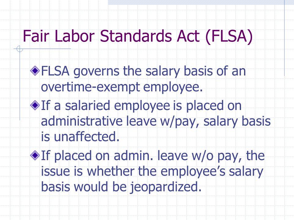 Fair Labor Standards Act (FLSA) FLSA governs the salary basis of an overtime-exempt employee.