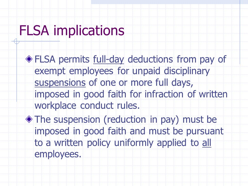 FLSA implications FLSA permits full-day deductions from pay of exempt employees for unpaid disciplinary suspensions of one or more full days, imposed in good faith for infraction of written workplace conduct rules.