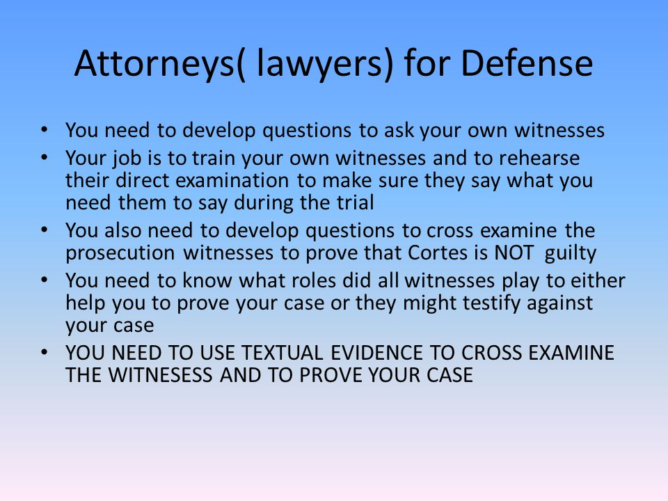 All attorneys questioning techniques Ask the basics: who, what, where, when.