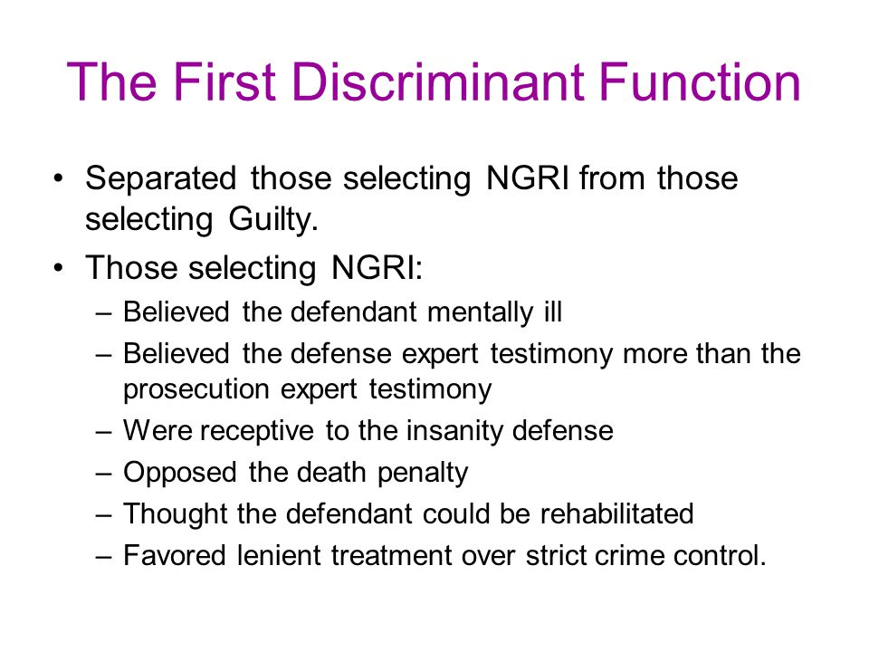 The First Discriminant Function Separated those selecting NGRI from those selecting Guilty. Those selecting NGRI: –Believed the defendant mentally ill