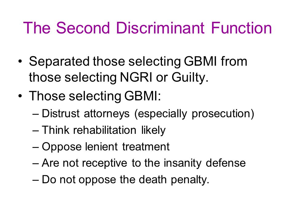 The Second Discriminant Function Separated those selecting GBMI from those selecting NGRI or Guilty. Those selecting GBMI: –Distrust attorneys (especi