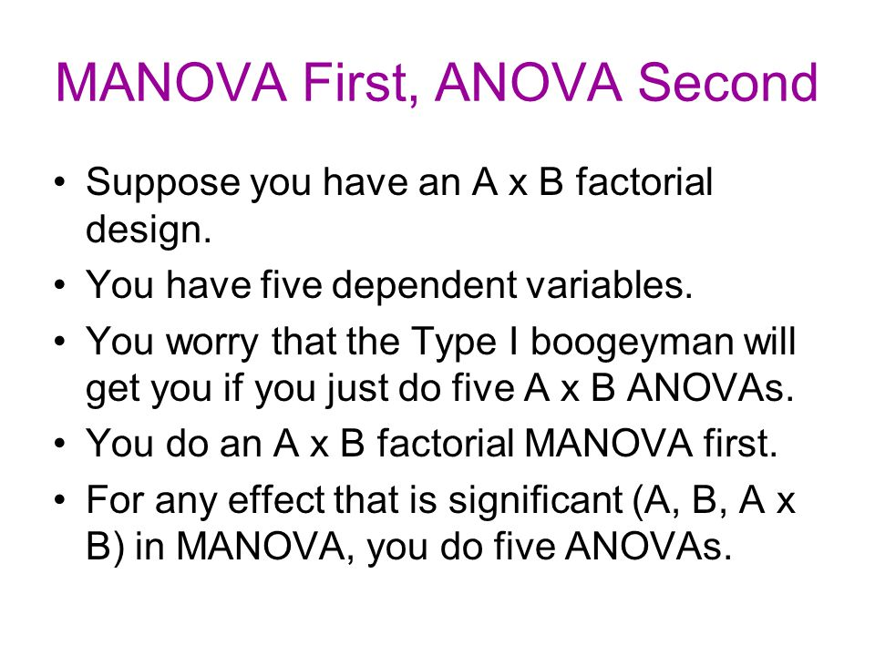 MANOVA First, ANOVA Second Suppose you have an A x B factorial design. You have five dependent variables. You worry that the Type I boogeyman will get