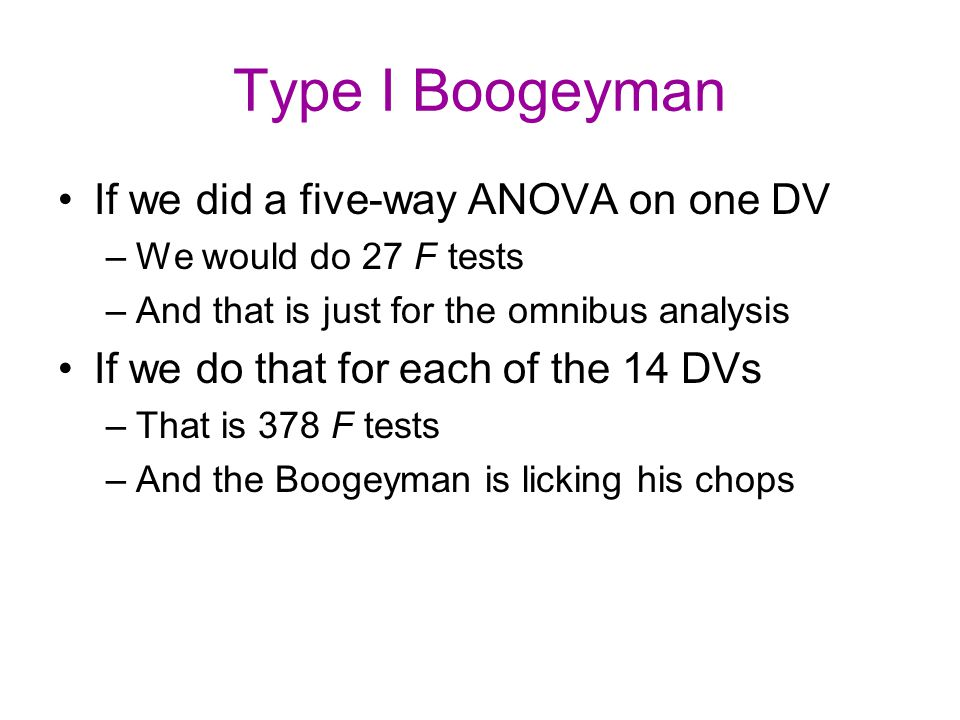 Type I Boogeyman If we did a five-way ANOVA on one DV –We would do 27 F tests –And that is just for the omnibus analysis If we do that for each of the