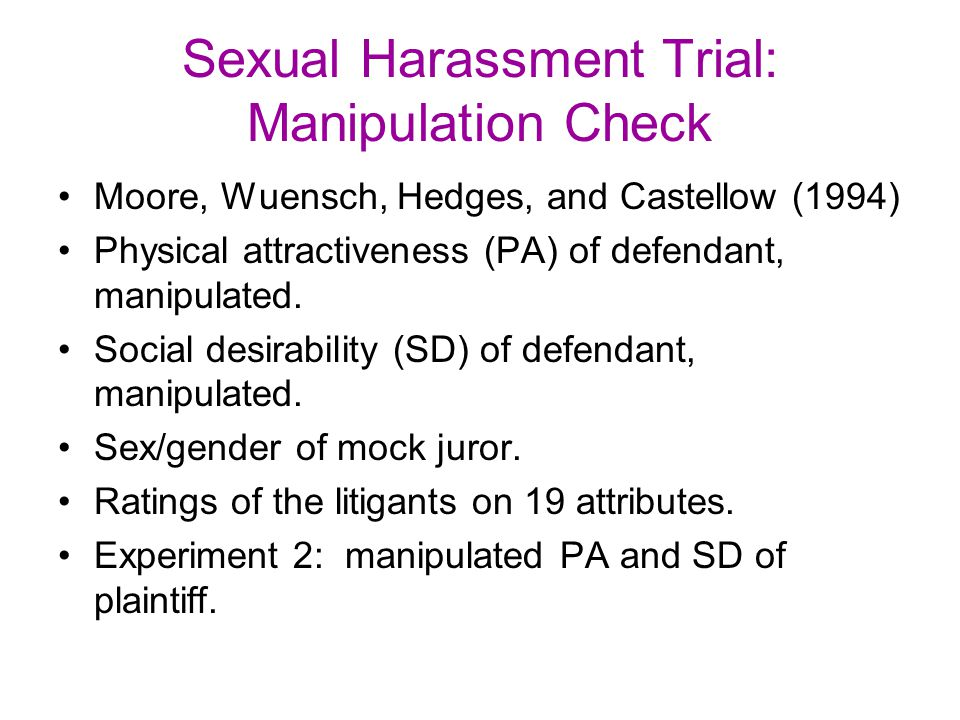 Sexual Harassment Trial: Manipulation Check Moore, Wuensch, Hedges, and Castellow (1994) Physical attractiveness (PA) of defendant, manipulated. Socia