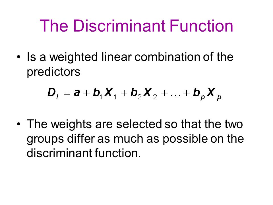The Discriminant Function Is a weighted linear combination of the predictors The weights are selected so that the two groups differ as much as possibl