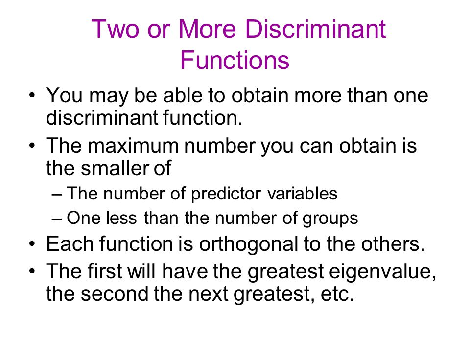 Two or More Discriminant Functions You may be able to obtain more than one discriminant function. The maximum number you can obtain is the smaller of