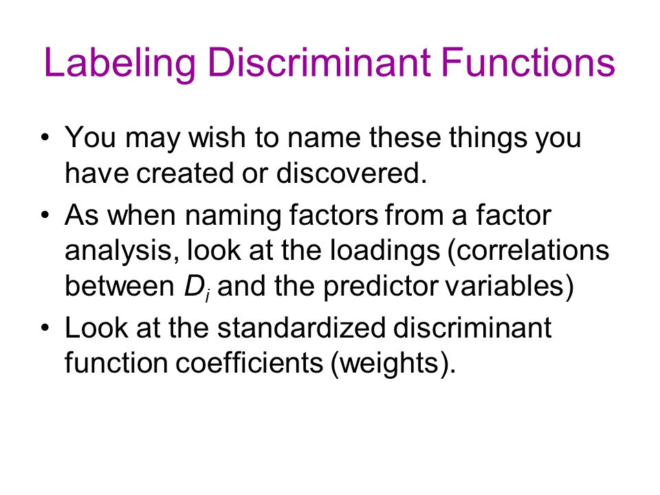 Labeling Discriminant Functions You may wish to name these things you have created or discovered. As when naming factors from a factor analysis, look