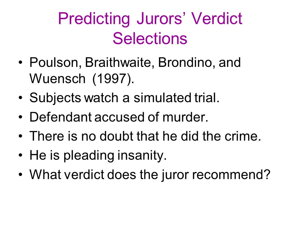 Predicting Jurors' Verdict Selections Poulson, Braithwaite, Brondino, and Wuensch (1997). Subjects watch a simulated trial. Defendant accused of murde