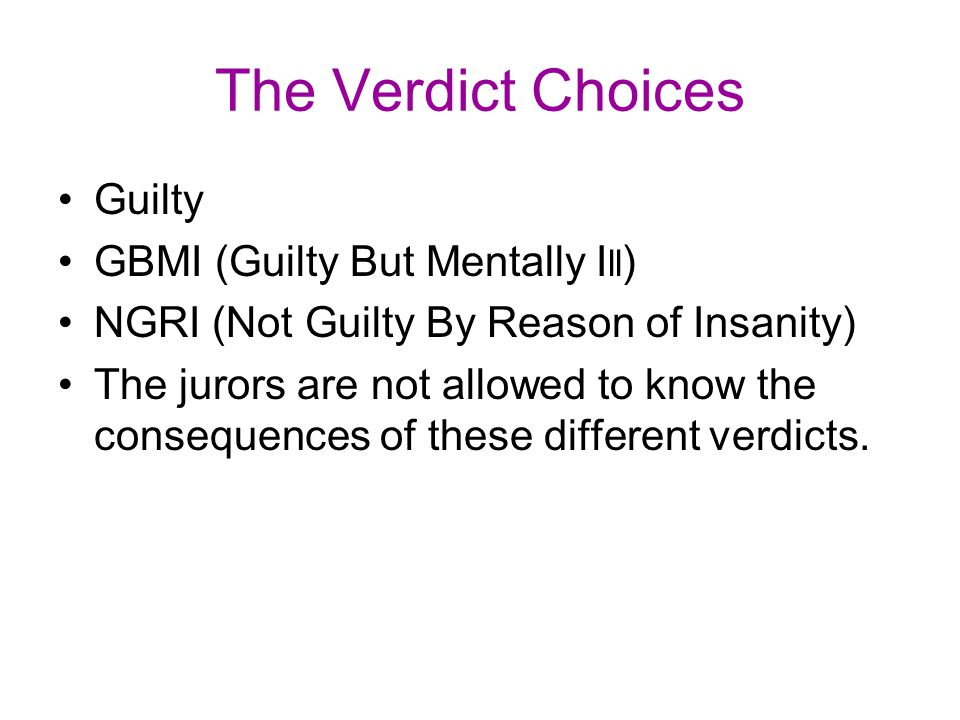 The Verdict Choices Guilty GBMI (Guilty But Mentally I ll ) NGRI (Not Guilty By Reason of Insanity) The jurors are not allowed to know the consequence
