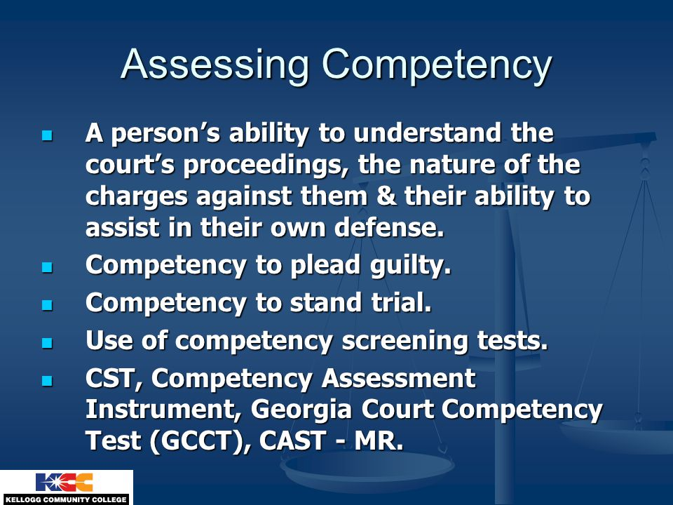 Assessing Competency A person's ability to understand the court's proceedings, the nature of the charges against them & their ability to assist in the