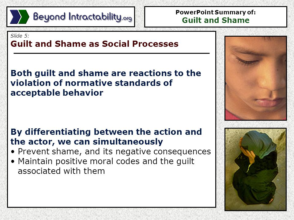 Slide 5: Guilt and Shame as Social Processes Both guilt and shame are reactions to the violation of normative standards of acceptable behavior By differentiating between the action and the actor, we can simultaneously Prevent shame, and its negative consequences Maintain positive moral codes and the guilt associated with them PowerPoint Summary of: Guilt and Shame