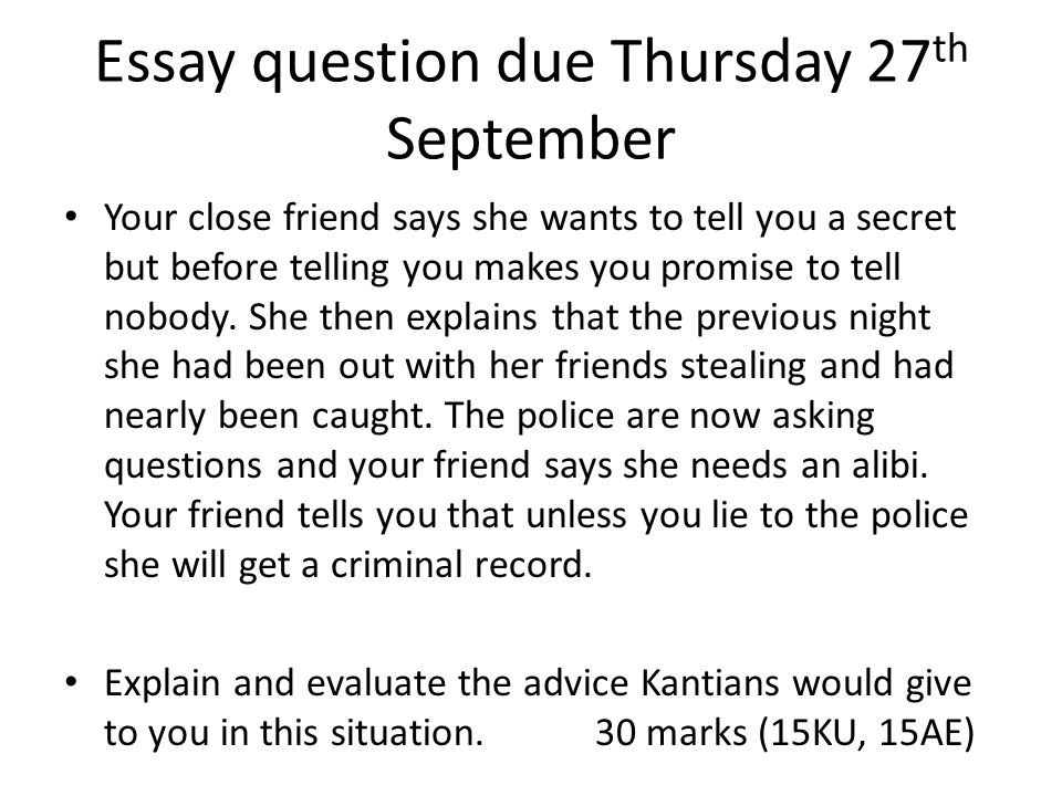 Essay question due Thursday 27 th September Your close friend says she wants to tell you a secret but before telling you makes you promise to tell nobody.