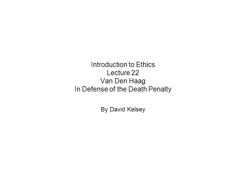 Introduction to Ethics Lecture 22 Van Den Haag In Defense of the Death Penalty By David Kelsey