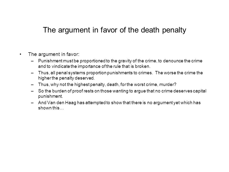 The argument in favor of the death penalty The argument in favor: –Punishment must be proportioned to the gravity of the crime, to denounce the crime and to vindicate the importance of the rule that is broken.