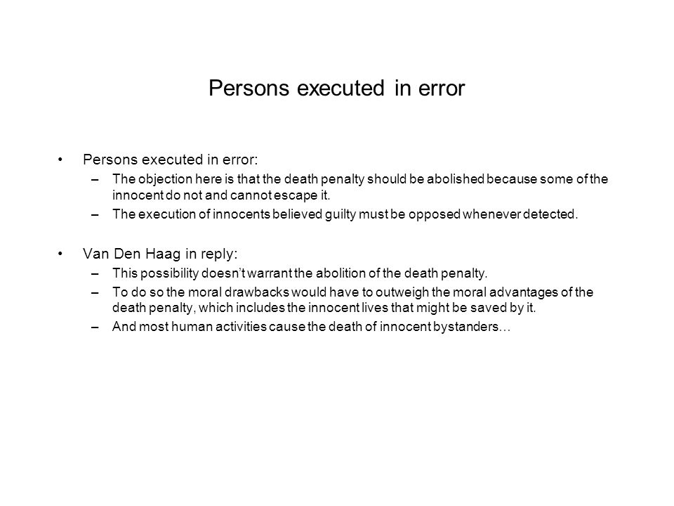 Persons executed in error Persons executed in error: –The objection here is that the death penalty should be abolished because some of the innocent do not and cannot escape it.