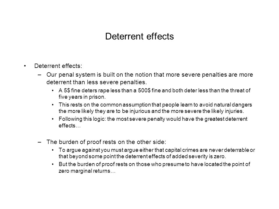 Deterrent effects Deterrent effects: –Our penal system is built on the notion that more severe penalties are more deterrent than less severe penalties