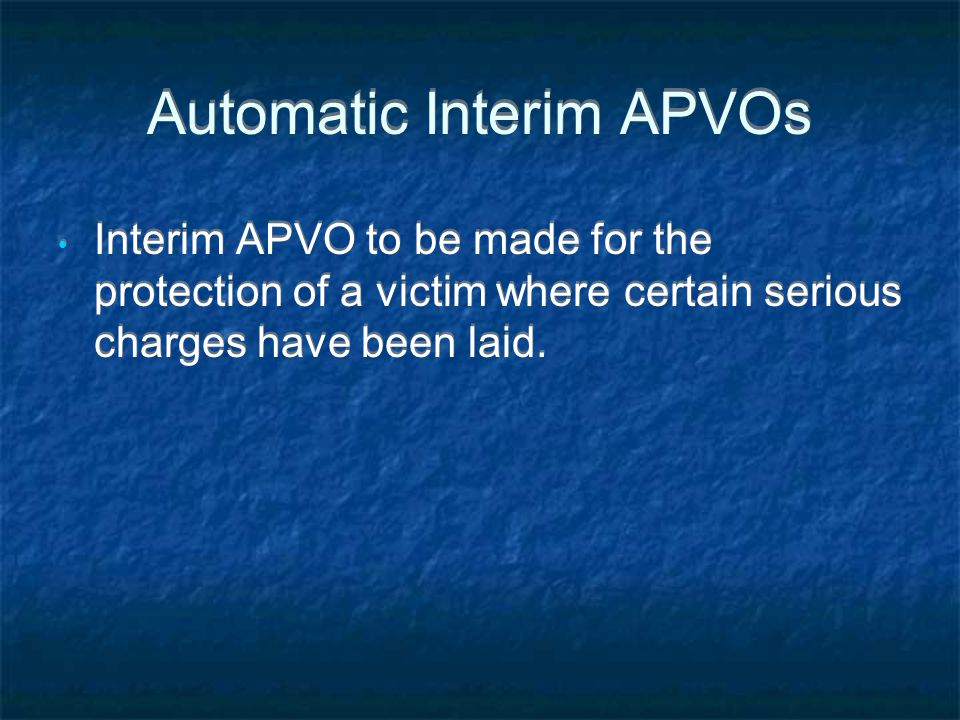 Automatic Interim APVOs Interim APVO to be made for the protection of a victim where certain serious charges have been laid.