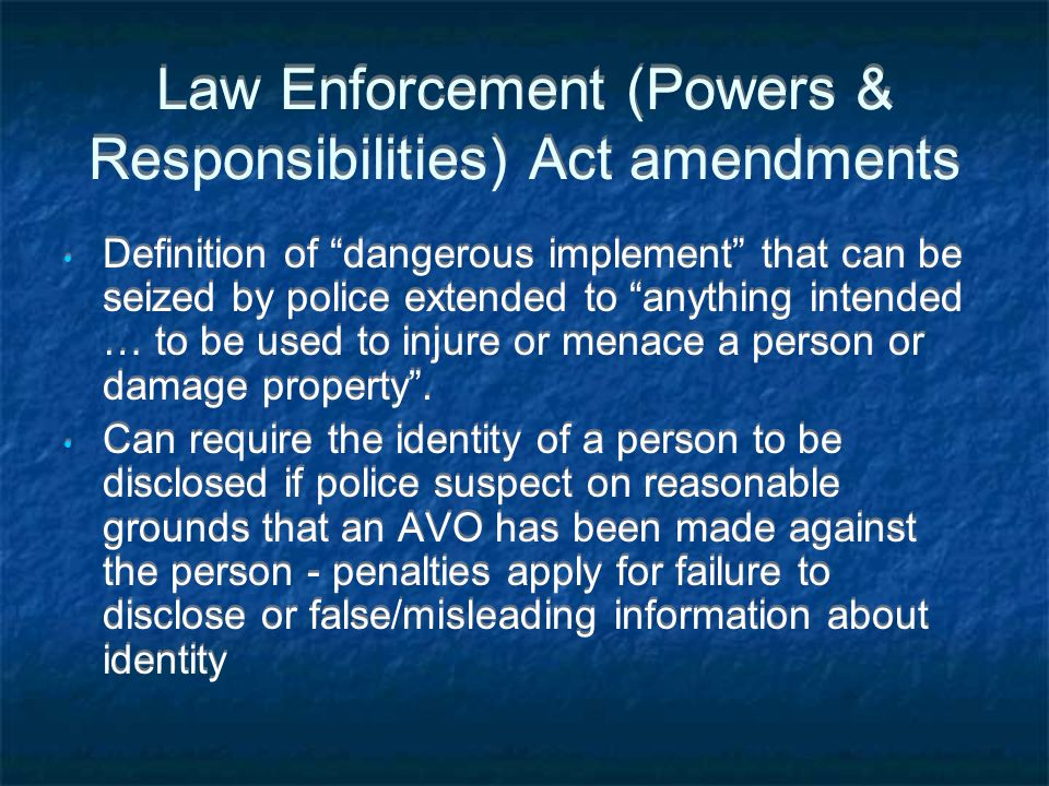 Law Enforcement (Powers & Responsibilities) Act amendments Definition of dangerous implement that can be seized by police extended to anything intended … to be used to injure or menace a person or damage property .