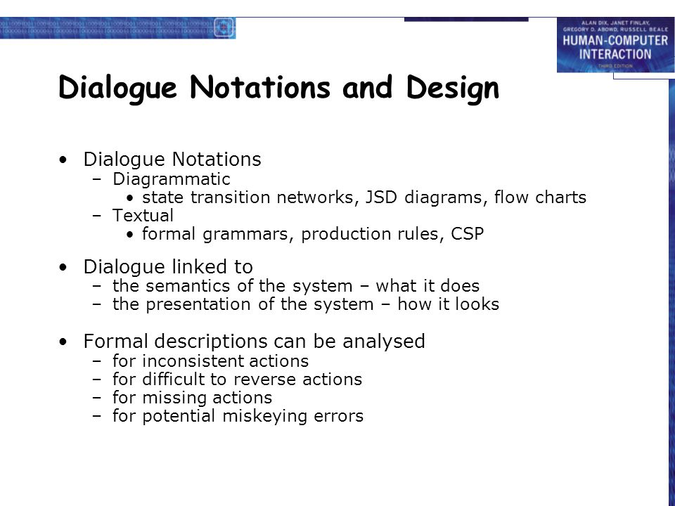 Dialogue Notations and Design Dialogue Notations –Diagrammatic state transition networks, JSD diagrams, flow charts –Textual formal grammars, production rules, CSP Dialogue linked to –the semantics of the system – what it does –the presentation of the system – how it looks Formal descriptions can be analysed –for inconsistent actions –for difficult to reverse actions –for missing actions –for potential miskeying errors
