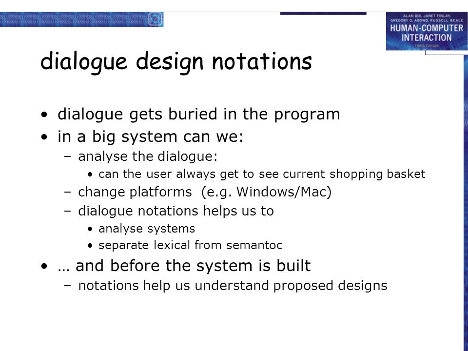 dialogue design notations dialogue gets buried in the program in a big system can we: –analyse the dialogue: can the user always get to see current shopping basket –change platforms (e.g.
