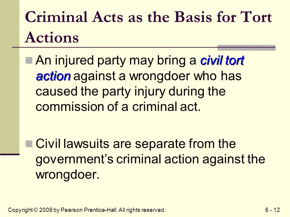6 - 12Copyright © 2009 by Pearson Prentice-Hall. All rights reserved. Criminal Acts as the Basis for Tort Actions civil tort action An injured party m