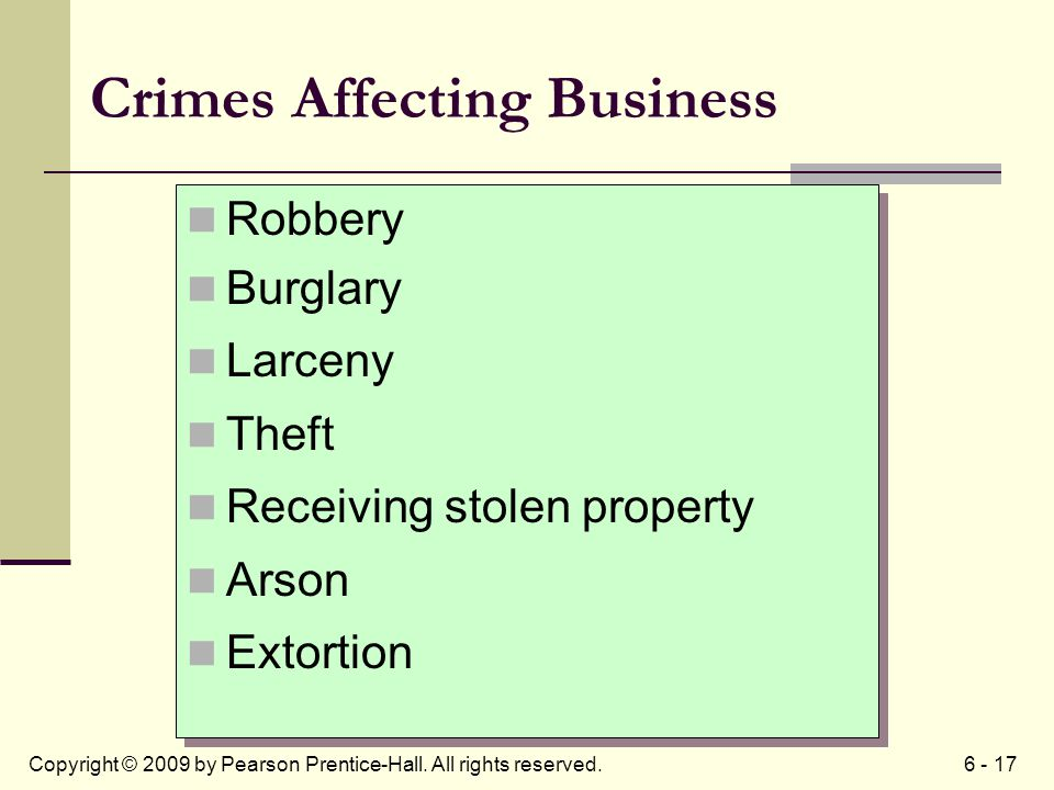 6 - 17Copyright © 2009 by Pearson Prentice-Hall. All rights reserved. Crimes Affecting Business Robbery Burglary Larceny Theft Receiving stolen proper