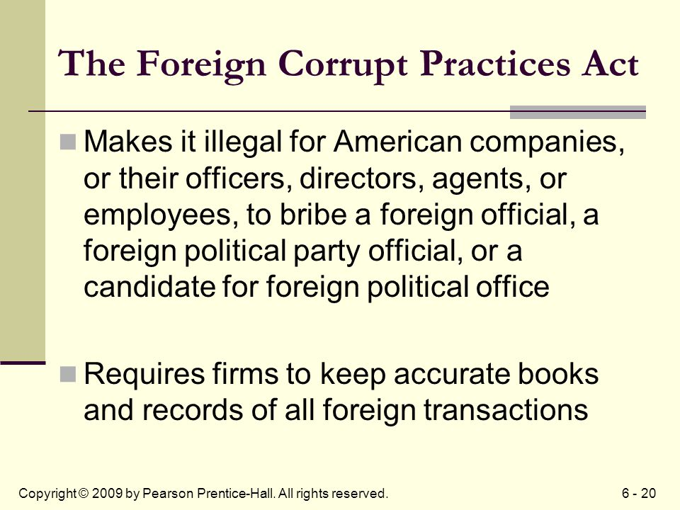 6 - 20Copyright © 2009 by Pearson Prentice-Hall. All rights reserved. The Foreign Corrupt Practices Act Makes it illegal for American companies, or th