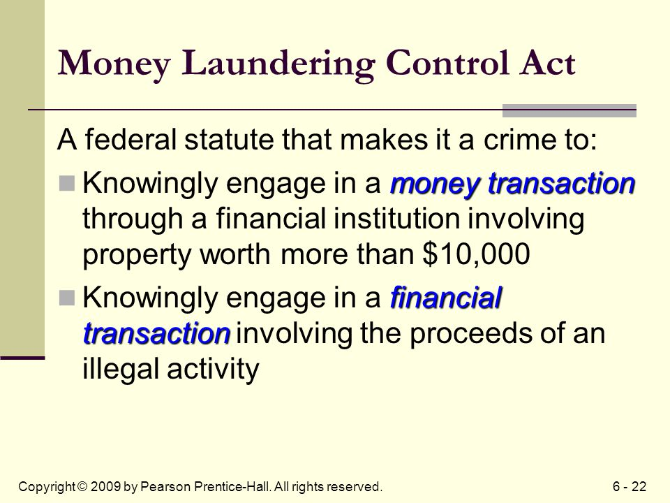 6 - 22Copyright © 2009 by Pearson Prentice-Hall. All rights reserved. Money Laundering Control Act A federal statute that makes it a crime to: money t