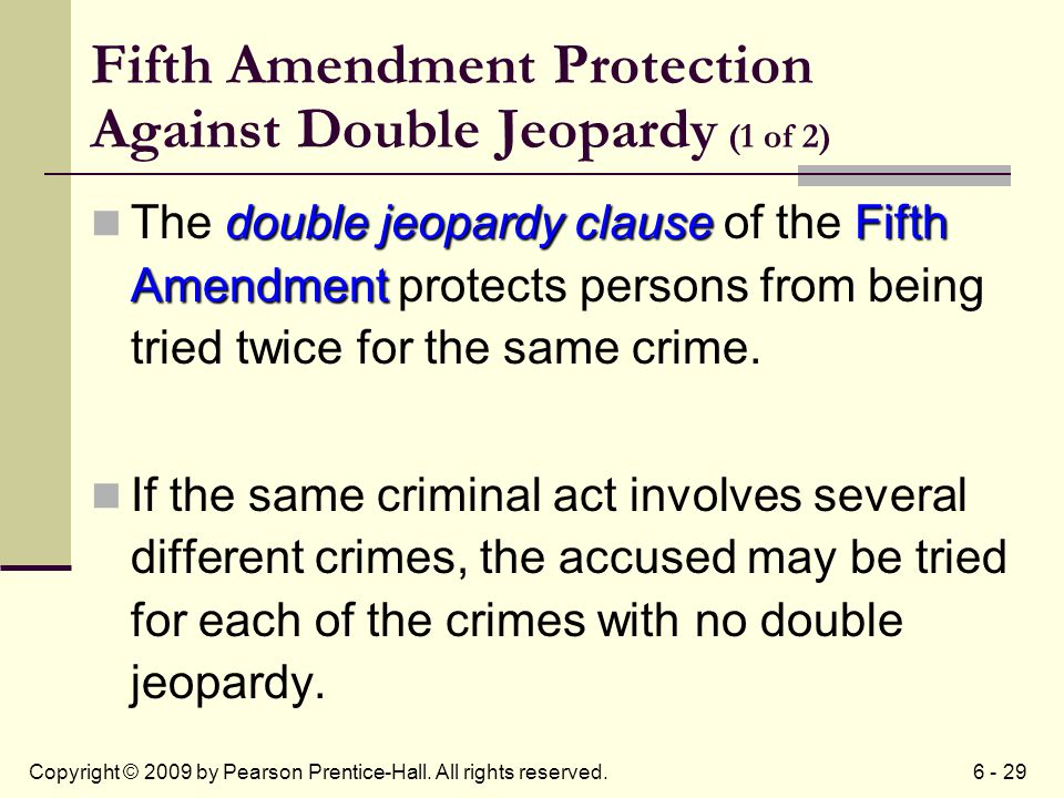 6 - 29Copyright © 2009 by Pearson Prentice-Hall. All rights reserved. Fifth Amendment Protection Against Double Jeopardy (1 of 2) double jeopardy clau