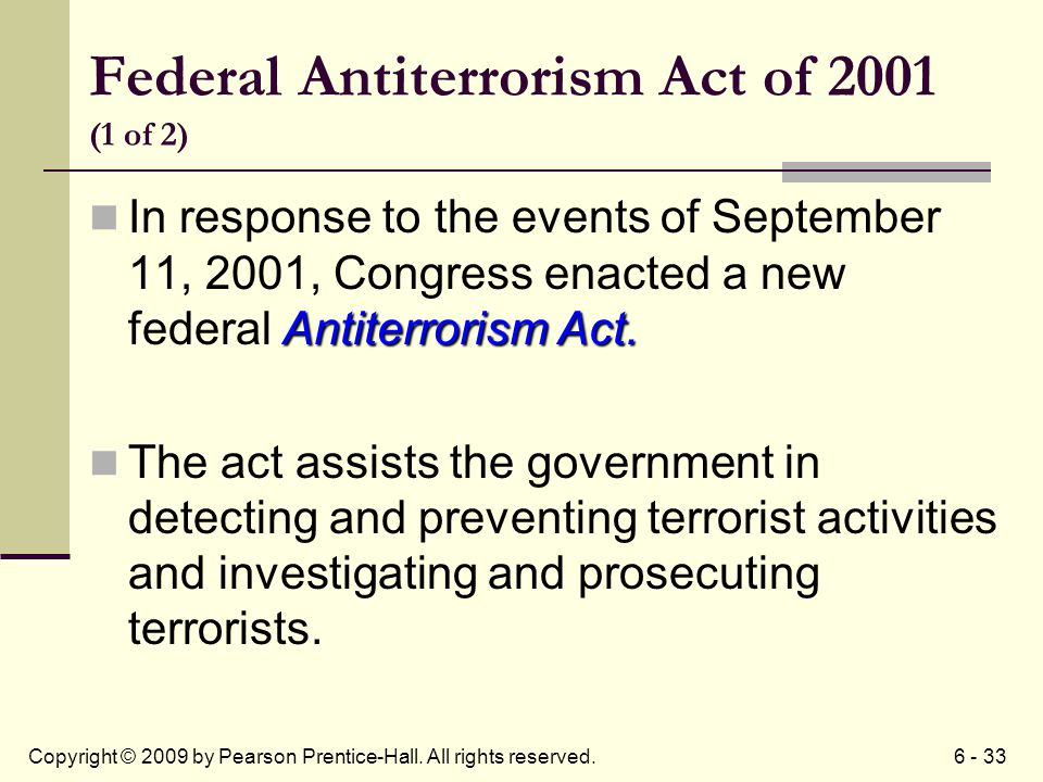 6 - 33Copyright © 2009 by Pearson Prentice-Hall. All rights reserved. Federal Antiterrorism Act of 2001 (1 of 2) Antiterrorism Act. In response to the