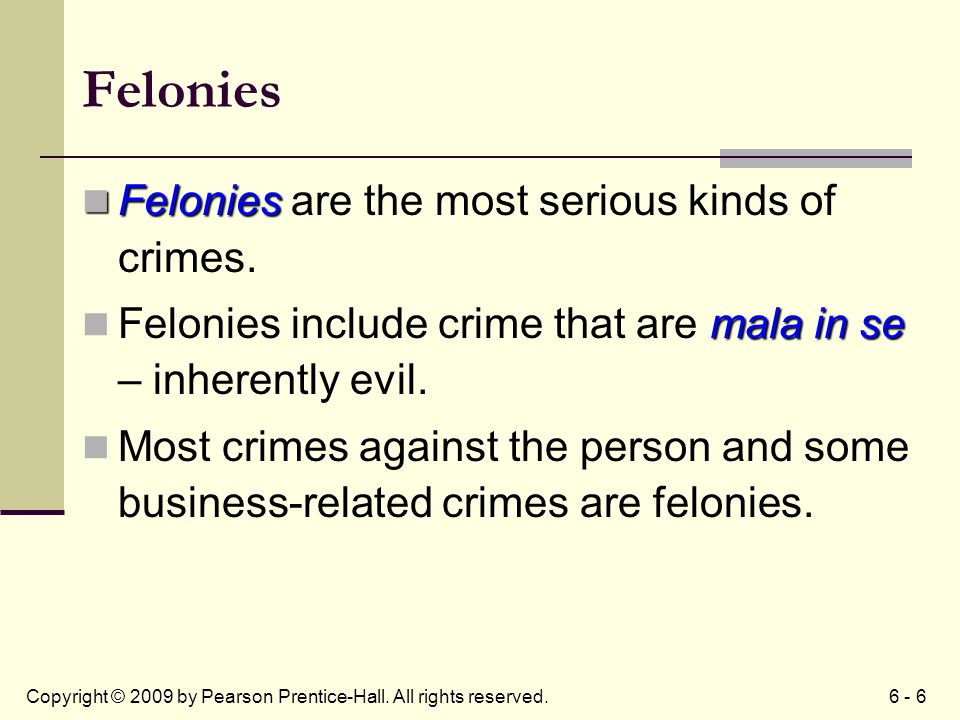 6 - 6Copyright © 2009 by Pearson Prentice-Hall. All rights reserved. Felonies Felonies Felonies are the most serious kinds of crimes. mala in se Felon