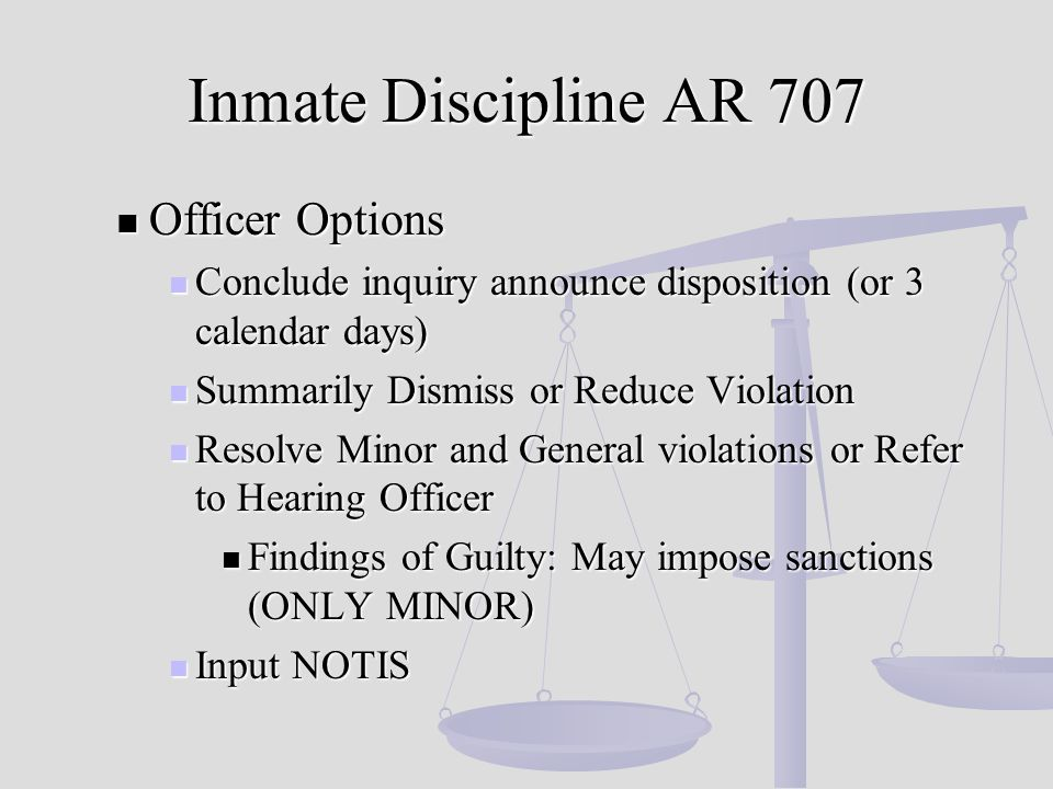 Inmate Discipline AR 707 Officer Options Officer Options Conclude inquiry announce disposition (or 3 calendar days) Conclude inquiry announce disposition (or 3 calendar days) Summarily Dismiss or Reduce Violation Summarily Dismiss or Reduce Violation Resolve Minor and General violations or Refer to Hearing Officer Resolve Minor and General violations or Refer to Hearing Officer Findings of Guilty: May impose sanctions (ONLY MINOR) Findings of Guilty: May impose sanctions (ONLY MINOR) Input NOTIS Input NOTIS