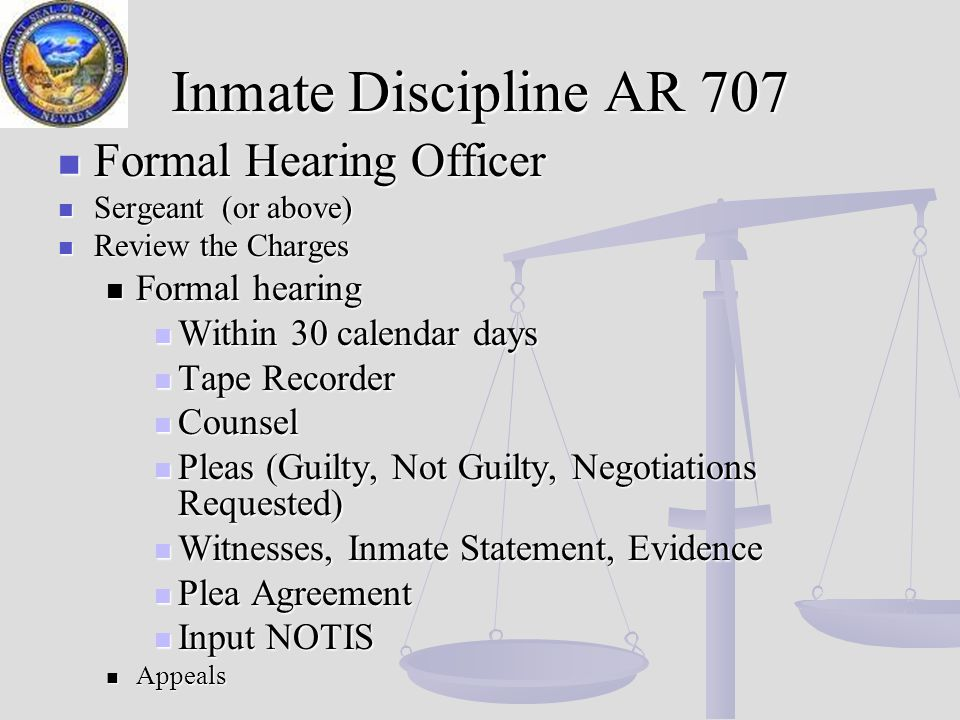 Inmate Discipline AR 707 Formal Hearing Officer Formal Hearing Officer Sergeant (or above) Sergeant (or above) Review the Charges Review the Charges Formal hearing Formal hearing Within 30 calendar days Within 30 calendar days Tape Recorder Tape Recorder Counsel Counsel Pleas (Guilty, Not Guilty, Negotiations Requested) Pleas (Guilty, Not Guilty, Negotiations Requested) Witnesses, Inmate Statement, Evidence Witnesses, Inmate Statement, Evidence Plea Agreement Plea Agreement Input NOTIS Input NOTIS Appeals Appeals