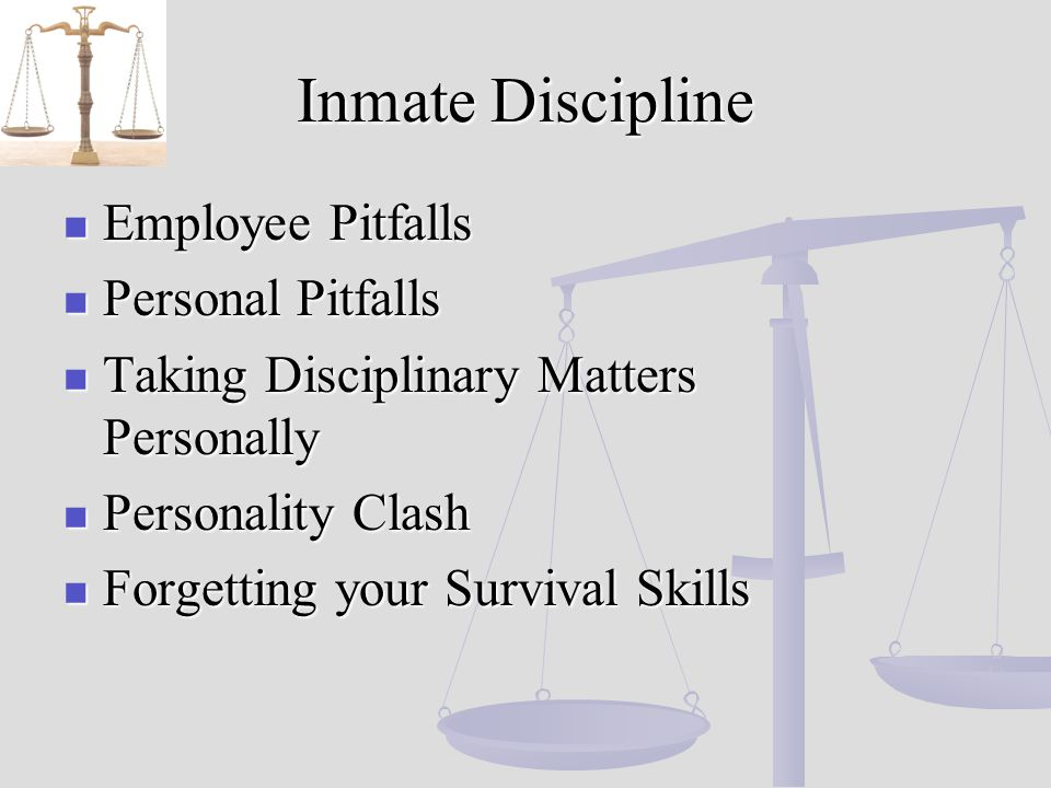 Inmate Discipline Employee Employee Pitfalls Personal Personal Pitfalls Taking Taking Disciplinary Matters Personally Personality Personality Clash Forgetting Forgetting your Survival Skills