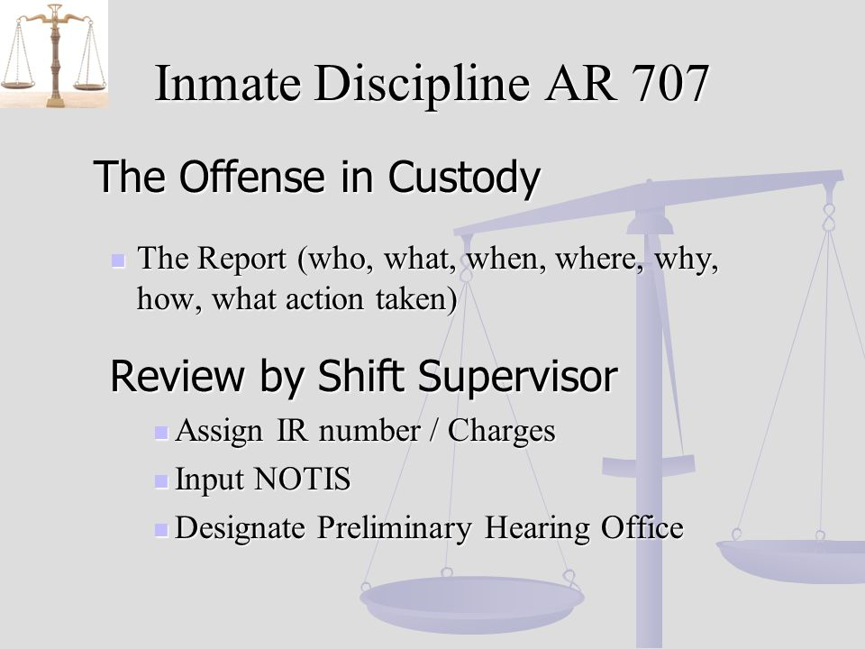 Inmate Discipline AR 707 The Offense in Custody The Offense in Custody The Report (who, what, when, where, why, how, what action taken) The Report (who, what, when, where, why, how, what action taken) Review by Shift Supervisor Assign IR number / Charges Assign IR number / Charges Input NOTIS Input NOTIS Designate Preliminary Hearing Office Designate Preliminary Hearing Office