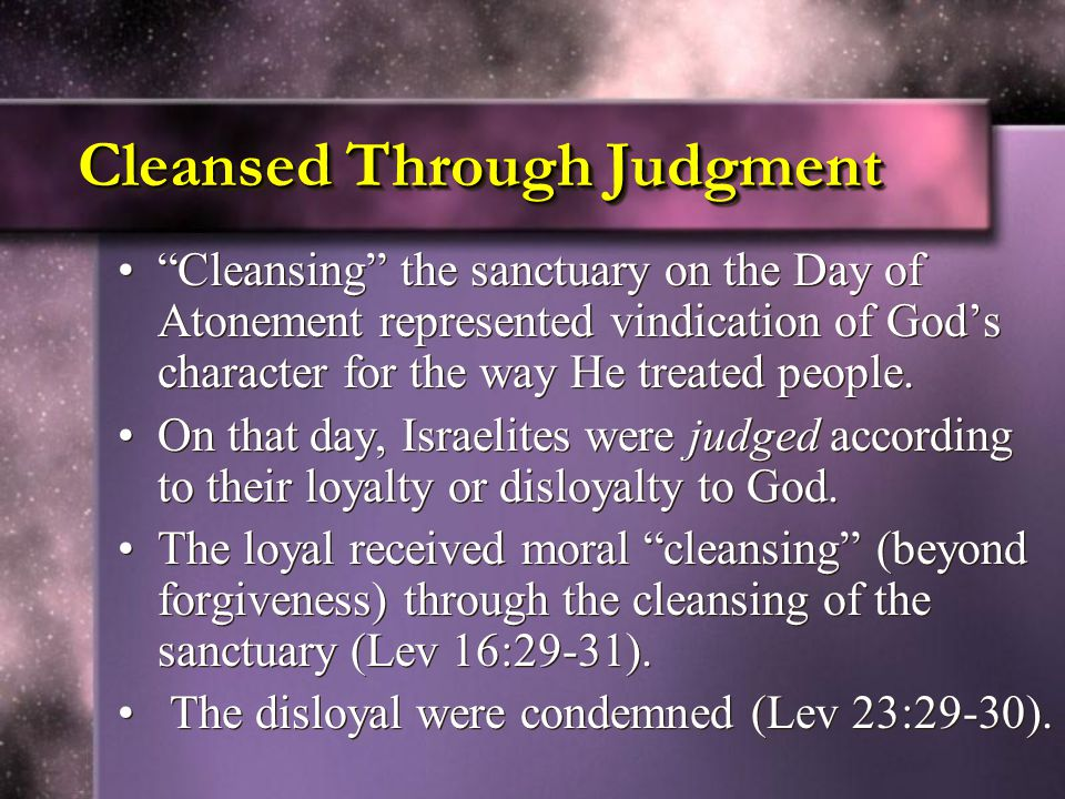 Cleansed Through Judgment Cleansing the sanctuary on the Day of Atonement represented vindication of God's character for the way He treated people.