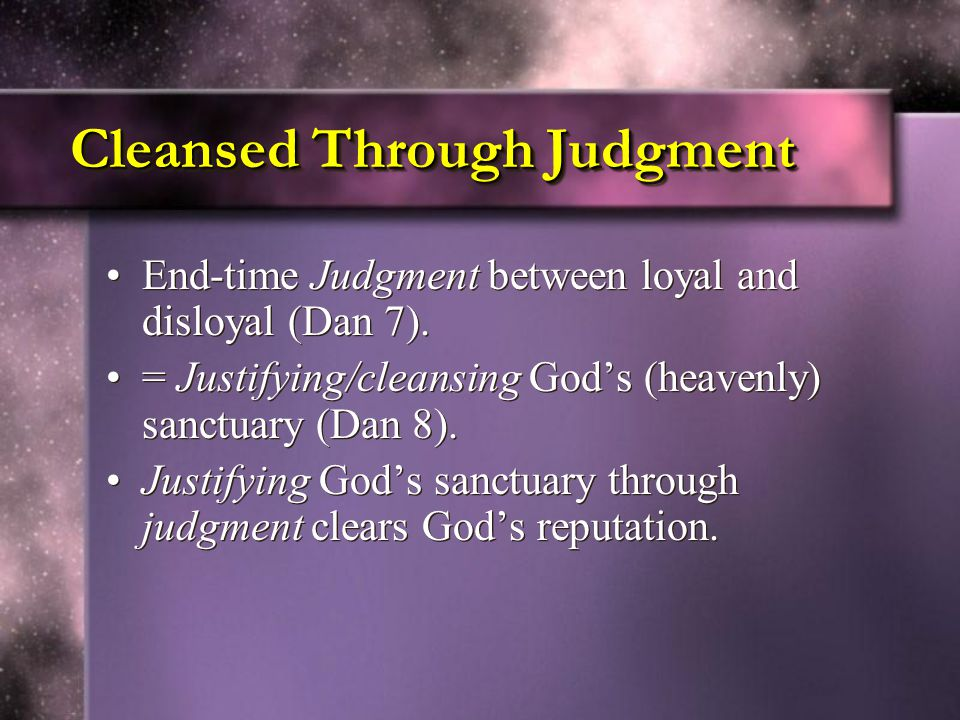 Cleansed Through Judgment End-time Judgment between loyal and disloyal (Dan 7).