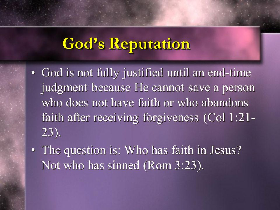God's Reputation God is not fully justified until an end-time judgment because He cannot save a person who does not have faith or who abandons faith after receiving forgiveness (Col 1:21- 23).