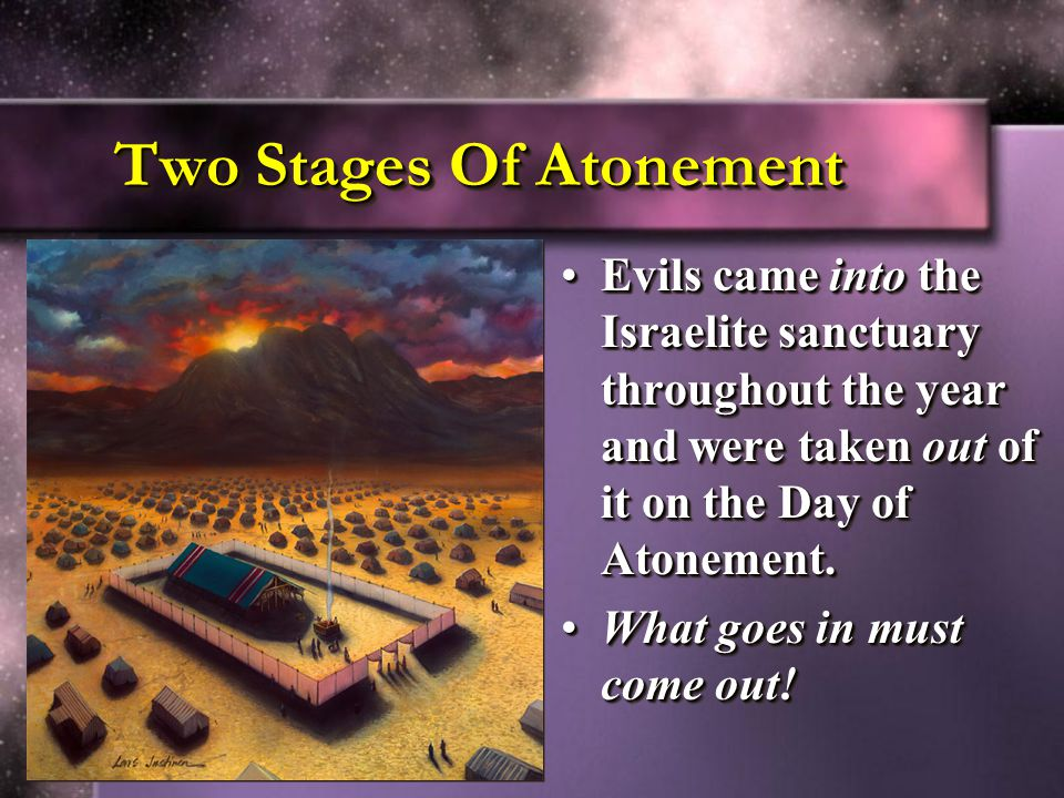 Two Stages Of Atonement Evils came into the Israelite sanctuary throughout the year and were taken out of it on the Day of Atonement.
