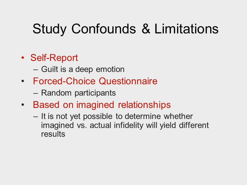 Study Confounds & Limitations Self-Report –Guilt is a deep emotion Forced-Choice Questionnaire –Random participants Based on imagined relationships –It is not yet possible to determine whether imagined vs.