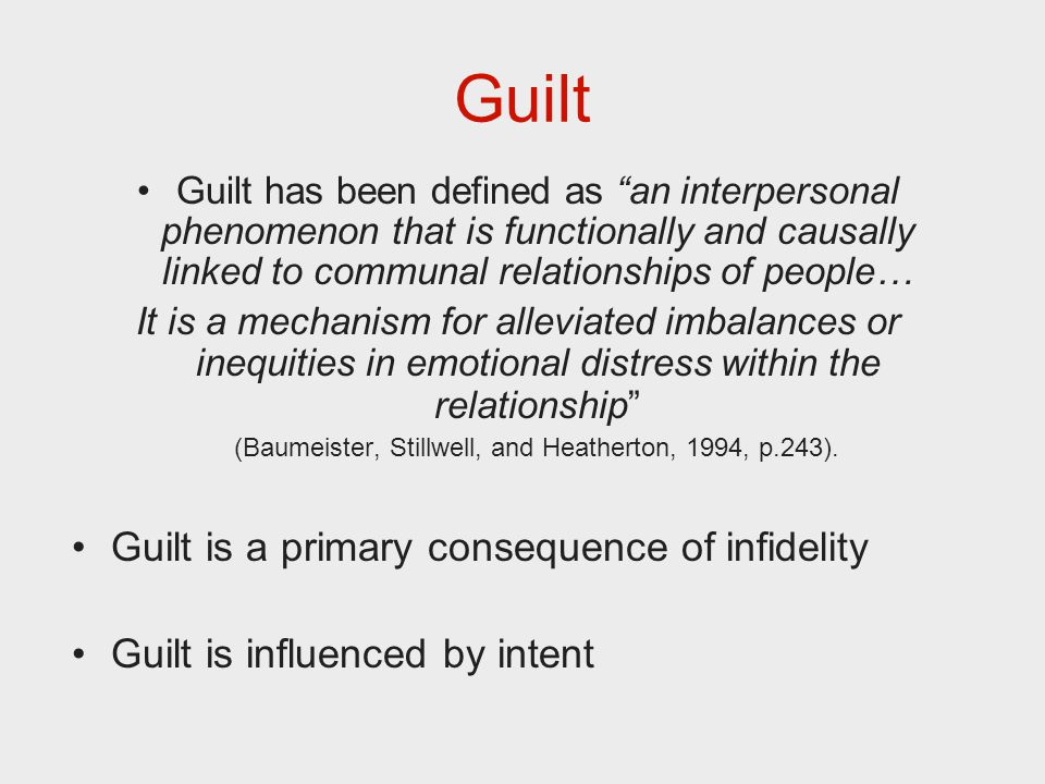Guilt Guilt has been defined as an interpersonal phenomenon that is functionally and causally linked to communal relationships of people… It is a mechanism for alleviated imbalances or inequities in emotional distress within the relationship (Baumeister, Stillwell, and Heatherton, 1994, p.243).