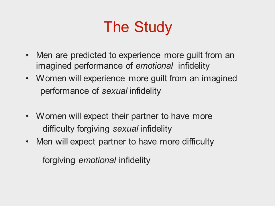 The Study Men are predicted to experience more guilt from an imagined performance of emotional infidelity Women will experience more guilt from an imagined performance of sexual infidelity Women will expect their partner to have more difficulty forgiving sexual infidelity Men will expect partner to have more difficulty forgiving emotional infidelity