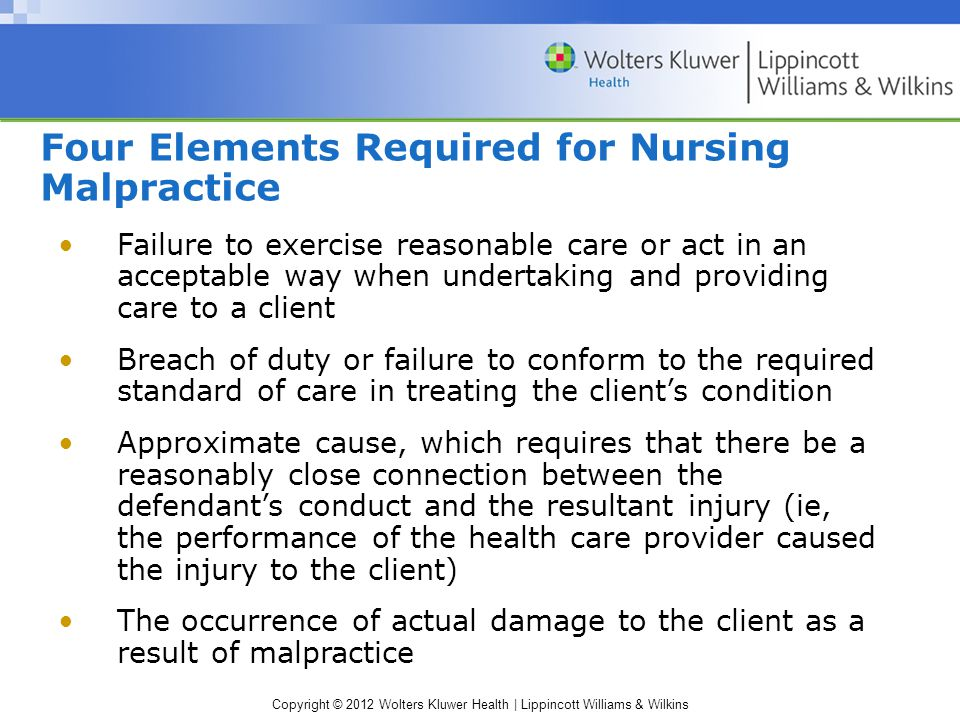 Copyright © 2012 Wolters Kluwer Health | Lippincott Williams & Wilkins Four Elements Required for Nursing Malpractice Failure to exercise reasonable care or act in an acceptable way when undertaking and providing care to a client Breach of duty or failure to conform to the required standard of care in treating the client's condition Approximate cause, which requires that there be a reasonably close connection between the defendant's conduct and the resultant injury (ie, the performance of the health care provider caused the injury to the client) The occurrence of actual damage to the client as a result of malpractice