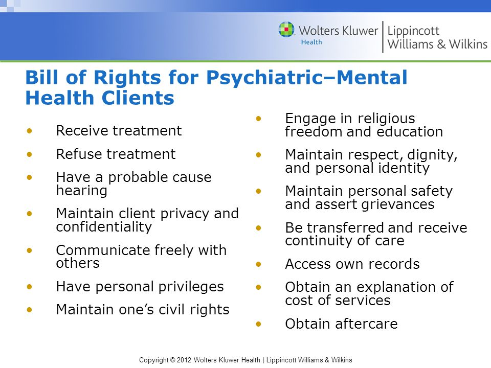 Copyright © 2012 Wolters Kluwer Health | Lippincott Williams & Wilkins Bill of Rights for Psychiatric–Mental Health Clients Receive treatment Refuse treatment Have a probable cause hearing Maintain client privacy and confidentiality Communicate freely with others Have personal privileges Maintain one's civil rights Engage in religious freedom and education Maintain respect, dignity, and personal identity Maintain personal safety and assert grievances Be transferred and receive continuity of care Access own records Obtain an explanation of cost of services Obtain aftercare